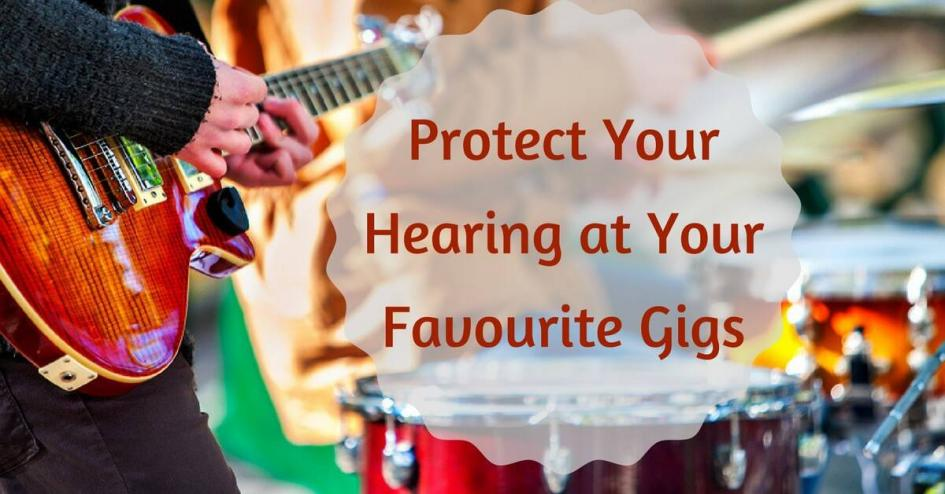 Protect Your Hearing at Your Favourite Gigs