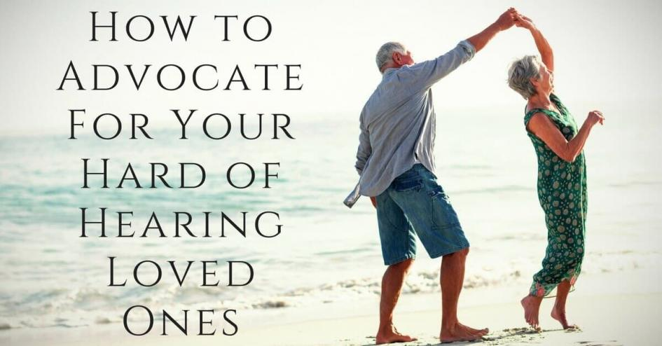 How to Advocate For Your Hard of Hearing Loved Ones