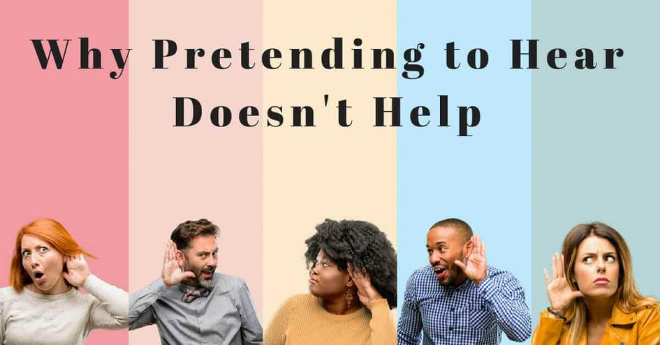 Why Pretending to Hear Doesn't Help